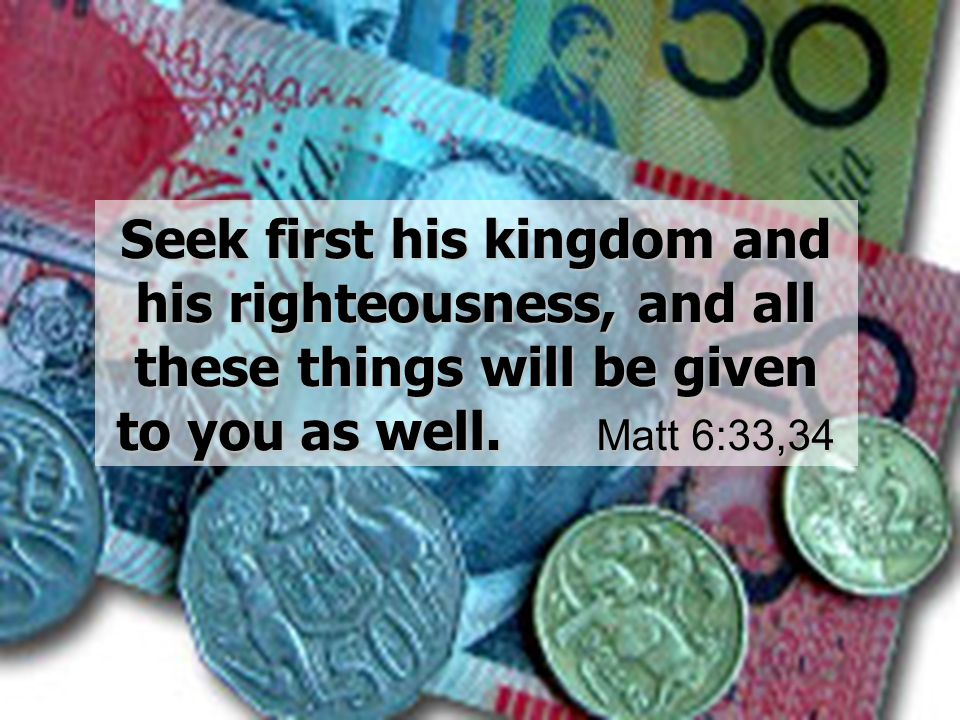 Seek first his kingdom and his righteousness, and all these things will be given to you as well.Matt 6:33,34