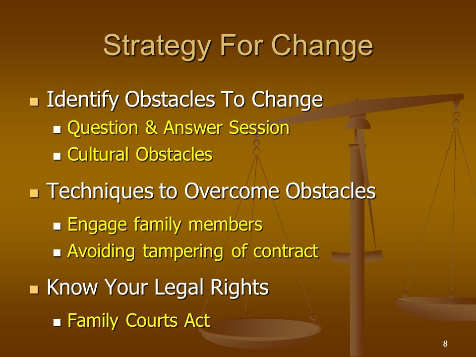 Strategy For Change Identify Obstacles To Change Identify Obstacles To Change Question & Answer Session Question & Answer Session Cultural Obstacles Cultural Obstacles Techniques to Overcome Obstacles Techniques to Overcome Obstacles Engage family members Engage family members Avoiding tampering of contract Avoiding tampering of contract Know Your Legal Rights Know Your Legal Rights Family Courts Act Family Courts Act 8