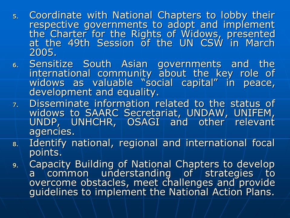 5. Coordinate with National Chapters to lobby their respective governments to adopt and implement the Charter for the Rights of Widows, presented at t
