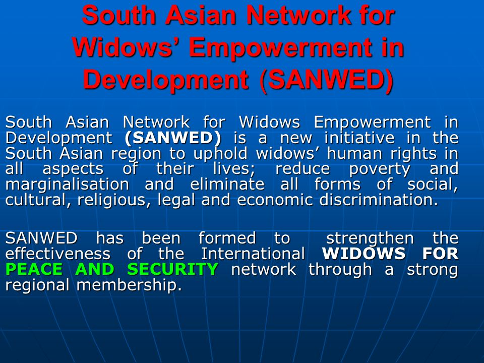 South Asian Network for Widows Empowerment in Development (SANWED) is a new initiative in the South Asian region to uphold widows' human rights in all aspects of their lives; reduce poverty and marginalisation and eliminate all forms of social, cultural, religious, legal and economic discrimination.