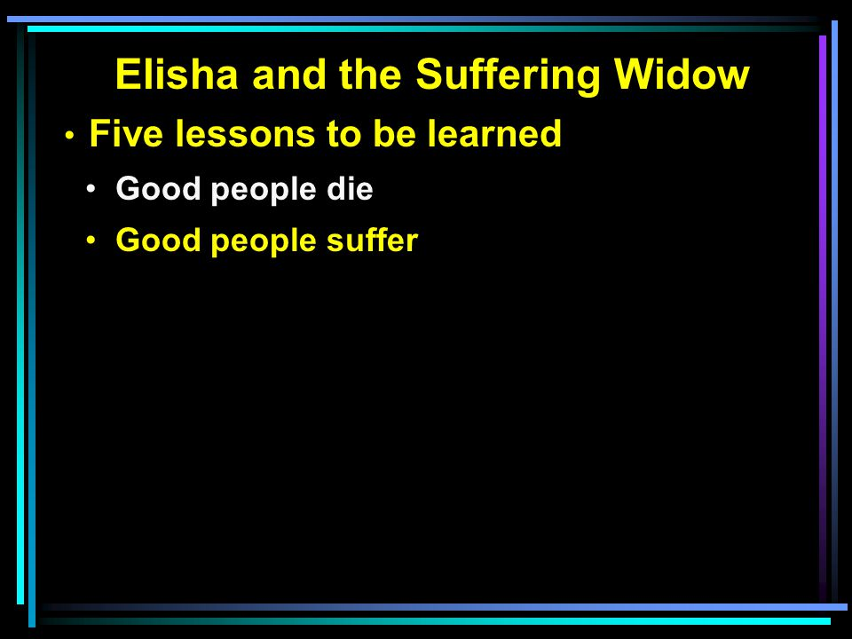 Elisha and the Suffering Widow Five lessons to be learned Good people die Good people suffer