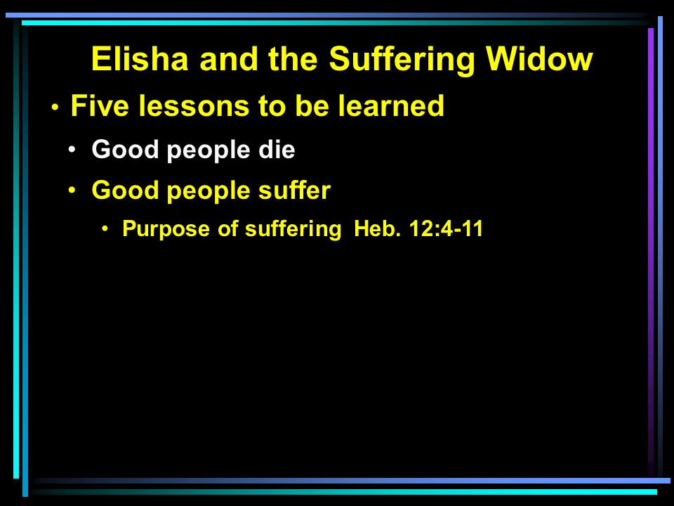 Elisha and the Suffering Widow Five lessons to be learned Good people die Good people suffer Purpose of suffering Heb.