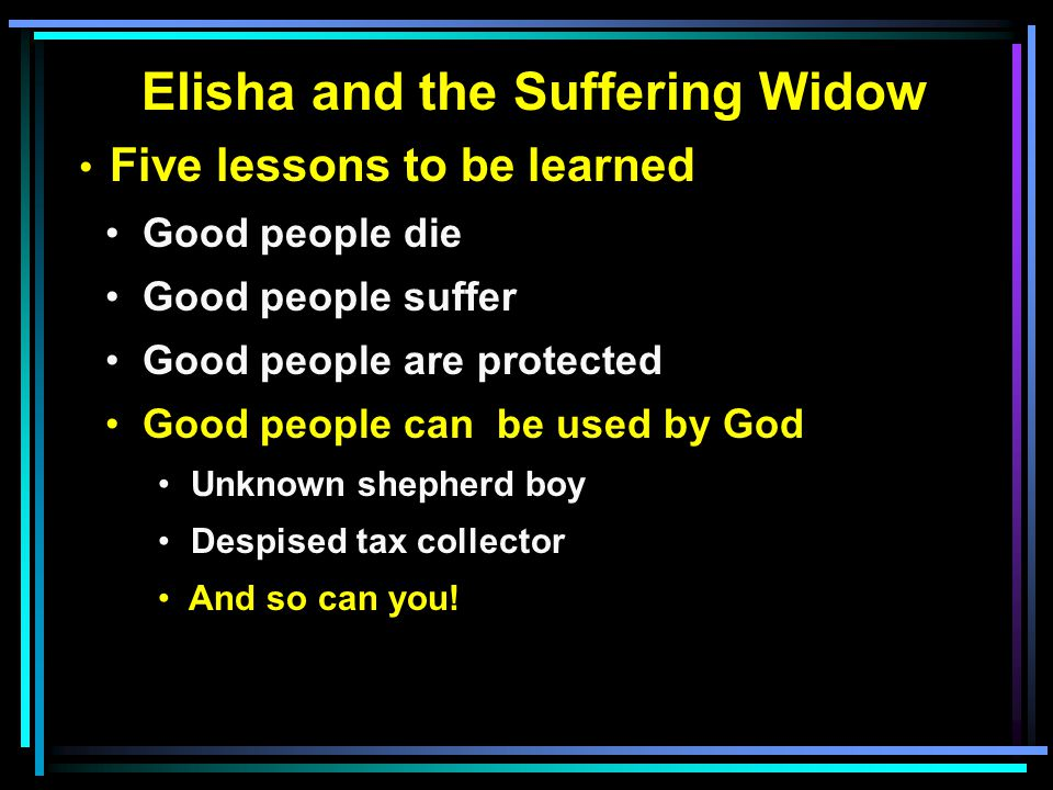 Elisha and the Suffering Widow Five lessons to be learned Good people die Good people suffer Good people are protected Good people can be used by God Unknown shepherd boy Despised tax collector And so can you!