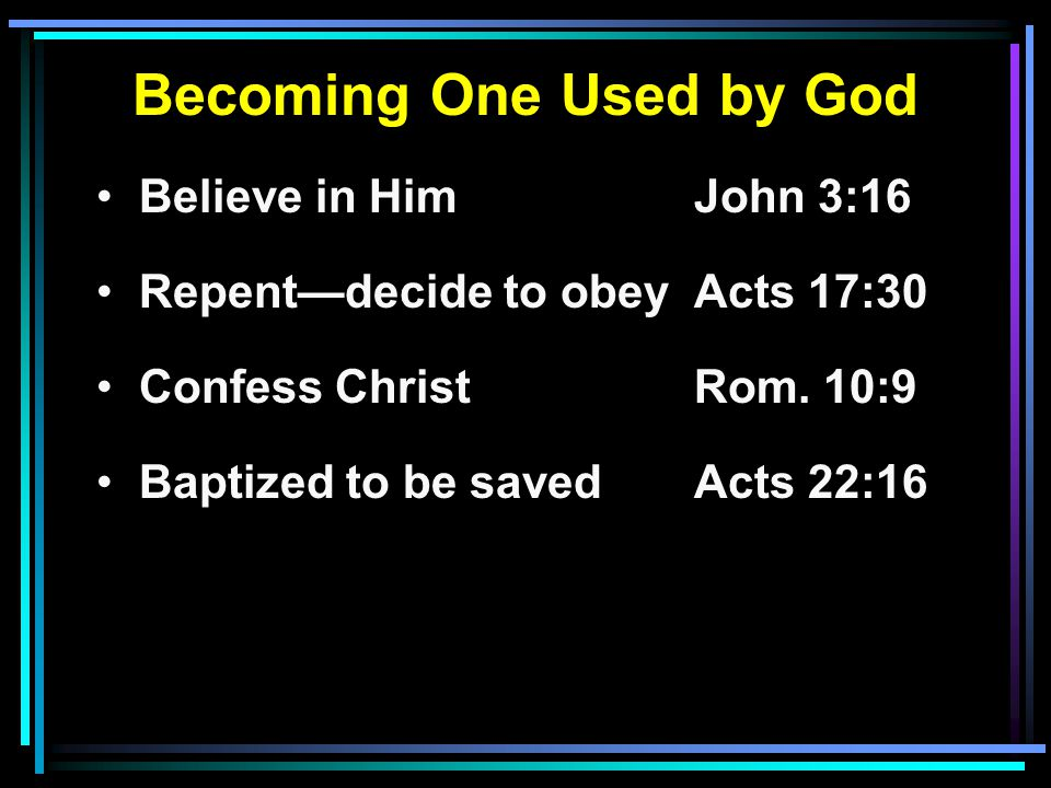 Becoming One Used by God Believe in HimJohn 3:16 Repent—decide to obeyActs 17:30 Confess ChristRom.