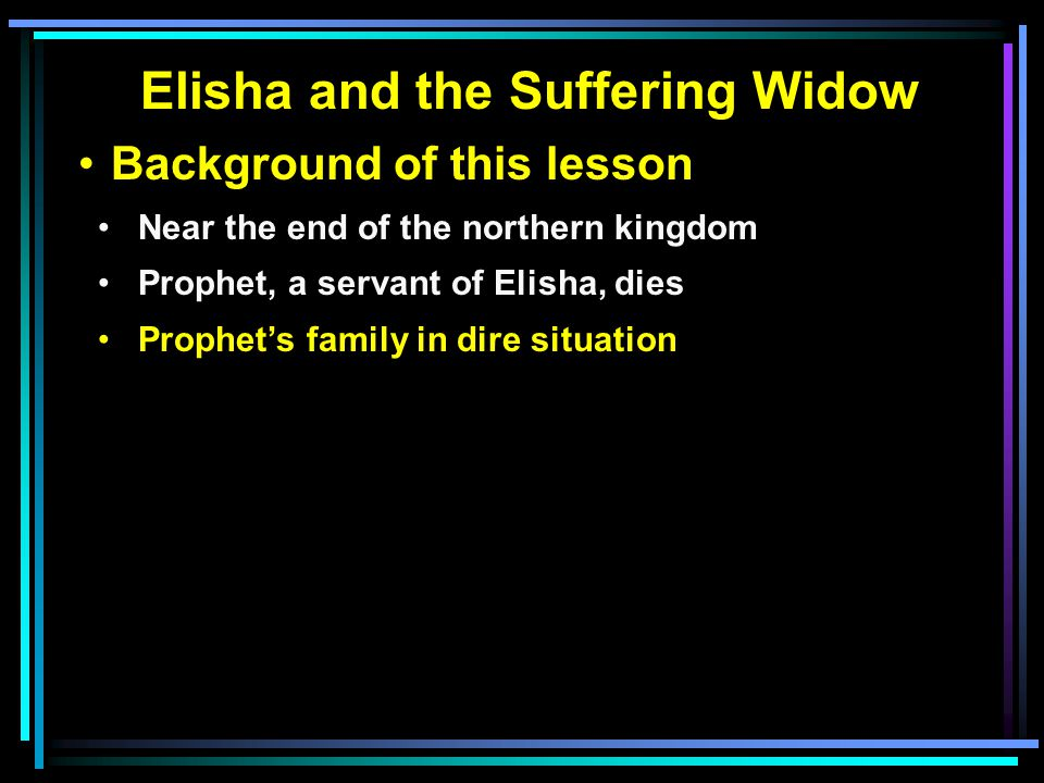 Elisha and the Suffering Widow Background of this lesson Near the end of the northern kingdom Prophet, a servant of Elisha, dies Prophet's family in dire situation