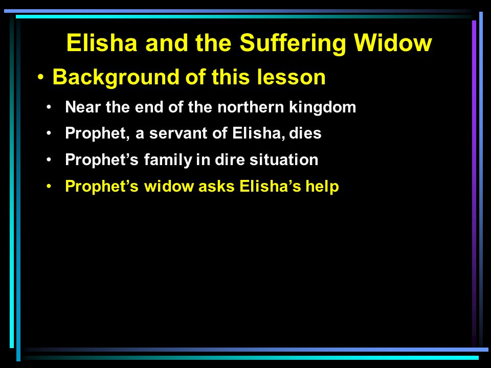 Elisha and the Suffering Widow Background of this lesson Near the end of the northern kingdom Prophet, a servant of Elisha, dies Prophet's family in dire situation Prophet's widow asks Elisha's help