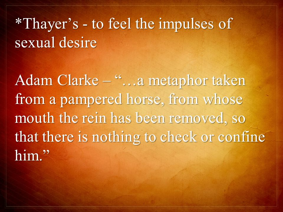 *Thayer's - to feel the impulses of sexual desire Adam Clarke – …a metaphor taken from a pampered horse, from whose mouth the rein has been removed, so that there is nothing to check or confine him.