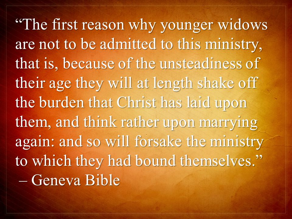 The first reason why younger widows are not to be admitted to this ministry, that is, because of the unsteadiness of their age they will at length shake off the burden that Christ has laid upon them, and think rather upon marrying again: and so will forsake the ministry to which they had bound themselves. – Geneva Bible – Geneva Bible