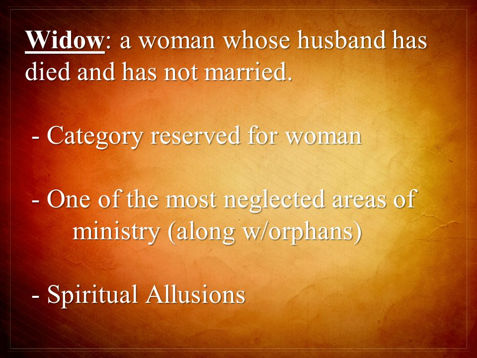 Widow: a woman whose husband has died and has not married.