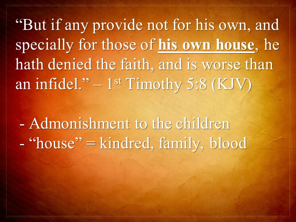 But if any provide not for his own, and specially for those of his own house, he hath denied the faith, and is worse than an infidel. – 1 st Timothy 5:8 (KJV) - Admonishment to the children - Admonishment to the children - house = kindred, family, blood - house = kindred, family, blood