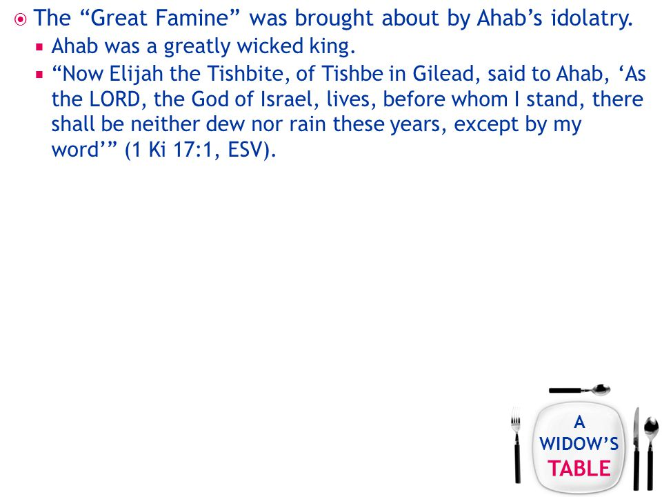 A WIDOW'S TABLE  The Great Famine was brought about by Ahab's idolatry.
