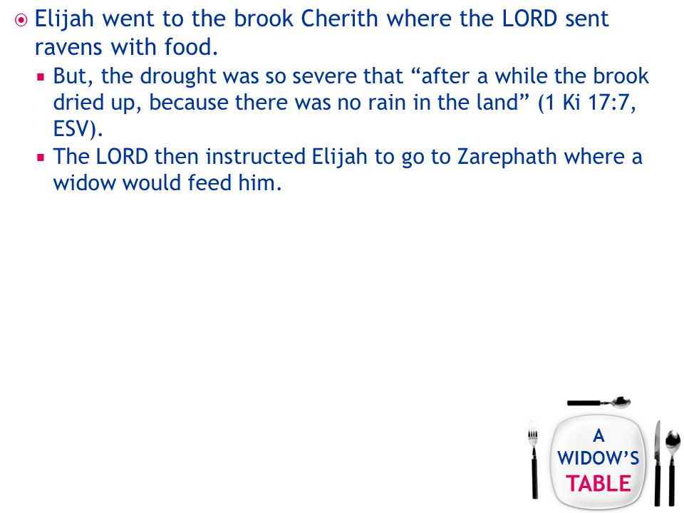 A WIDOW'S TABLE  Elijah went to the brook Cherith where the LORD sent ravens with food.