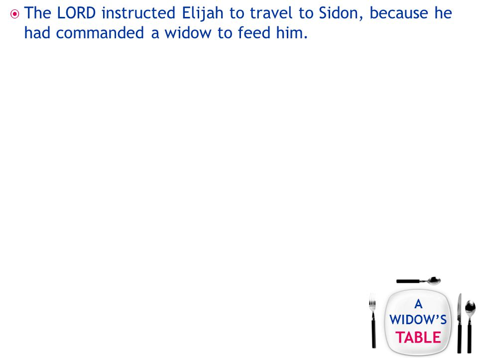 A WIDOW'S TABLE  The LORD instructed Elijah to travel to Sidon, because he had commanded a widow to feed him.