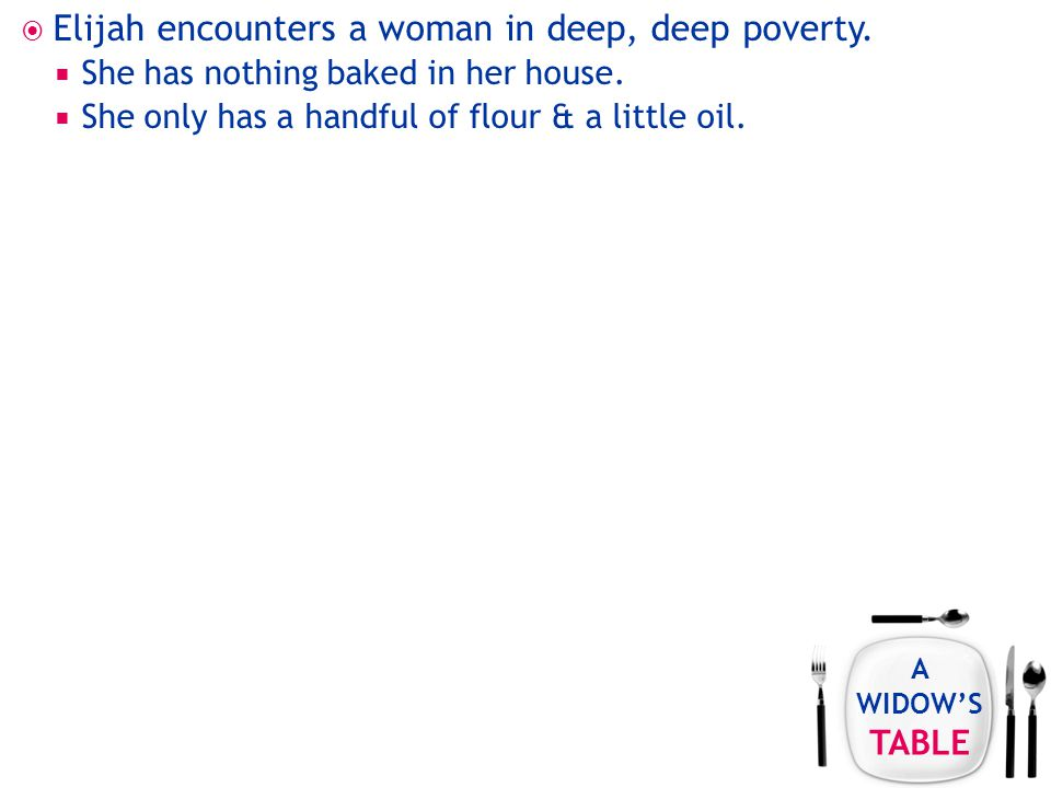 A WIDOW'S TABLE  Elijah encounters a woman in deep, deep poverty.