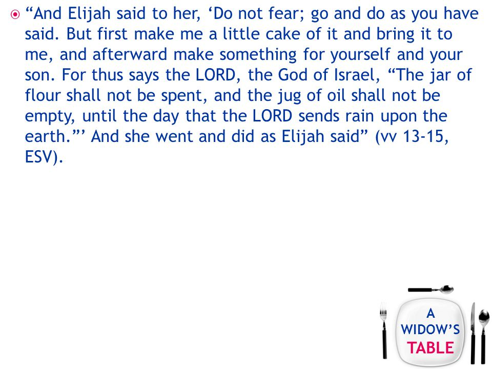 A WIDOW'S TABLE  And Elijah said to her, 'Do not fear; go and do as you have said.