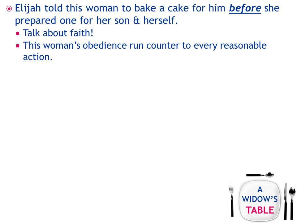 A WIDOW'S TABLE  Elijah told this woman to bake a cake for him before she prepared one for her son & herself.