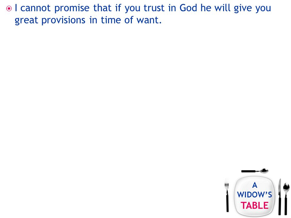 A WIDOW'S TABLE  I cannot promise that if you trust in God he will give you great provisions in time of want.