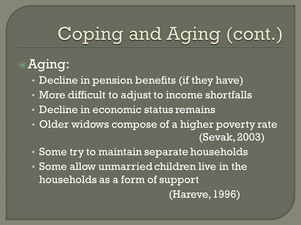  Aging: Decline in pension benefits (if they have) More difficult to adjust to income shortfalls Decline in economic status remains Older widows compose of a higher poverty rate (Sevak, 2003) Some try to maintain separate households Some allow unmarried children live in the households as a form of support (Hareve, 1996)