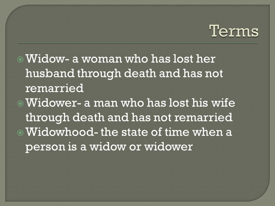  Widow- a woman who has lost her husband through death and has not remarried  Widower- a man who has lost his wife through death and has not remarried  Widowhood- the state of time when a person is a widow or widower