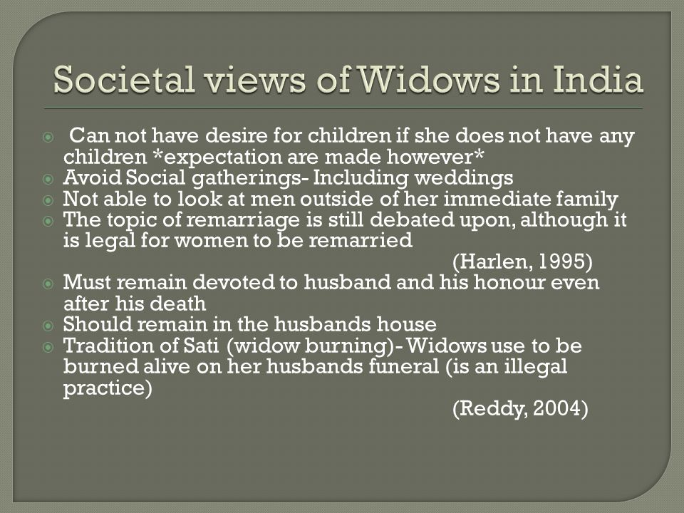  Can not have desire for children if she does not have any children *expectation are made however*  Avoid Social gatherings- Including weddings  Not able to look at men outside of her immediate family  The topic of remarriage is still debated upon, although it is legal for women to be remarried (Harlen, 1995)  Must remain devoted to husband and his honour even after his death  Should remain in the husbands house  Tradition of Sati (widow burning)- Widows use to be burned alive on her husbands funeral (is an illegal practice) (Reddy, 2004)