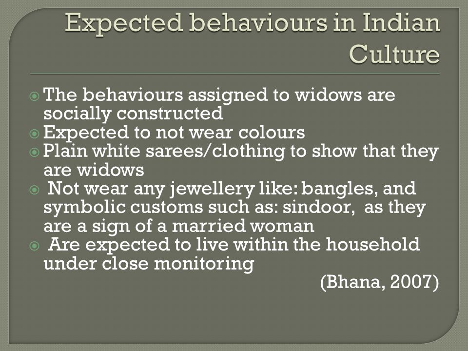  Have more resources available to them (Lopata, 2010)  Are at times not invited to gatherings where other couples are present  Behave in certain gender roles What is considered to be acceptable/unacceptable behaviour of widows, depending on the time frame after the death of the spouse (Bruck, 2007)