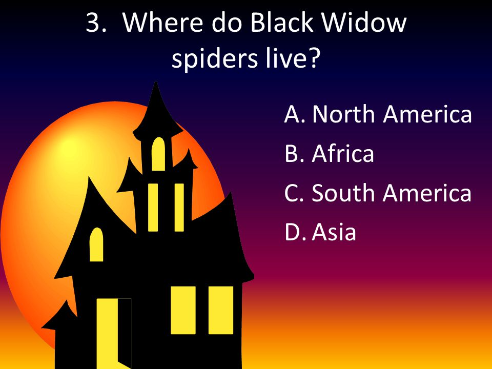 3. Where do Black Widow spiders live A.North America B.Africa C.South America D.Asia