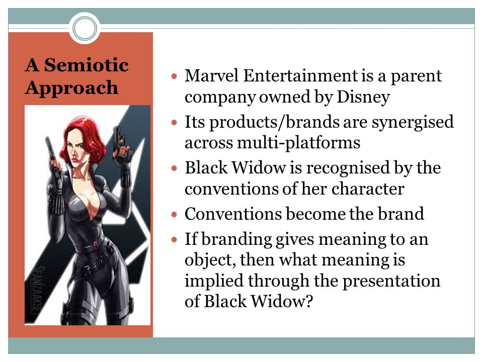 A Semiotic Approach Marvel Entertainment is a parent company owned by Disney Its products/brands are synergised across multi-platforms Black Widow is recognised by the conventions of her character Conventions become the brand If branding gives meaning to an object, then what meaning is implied through the presentation of Black Widow