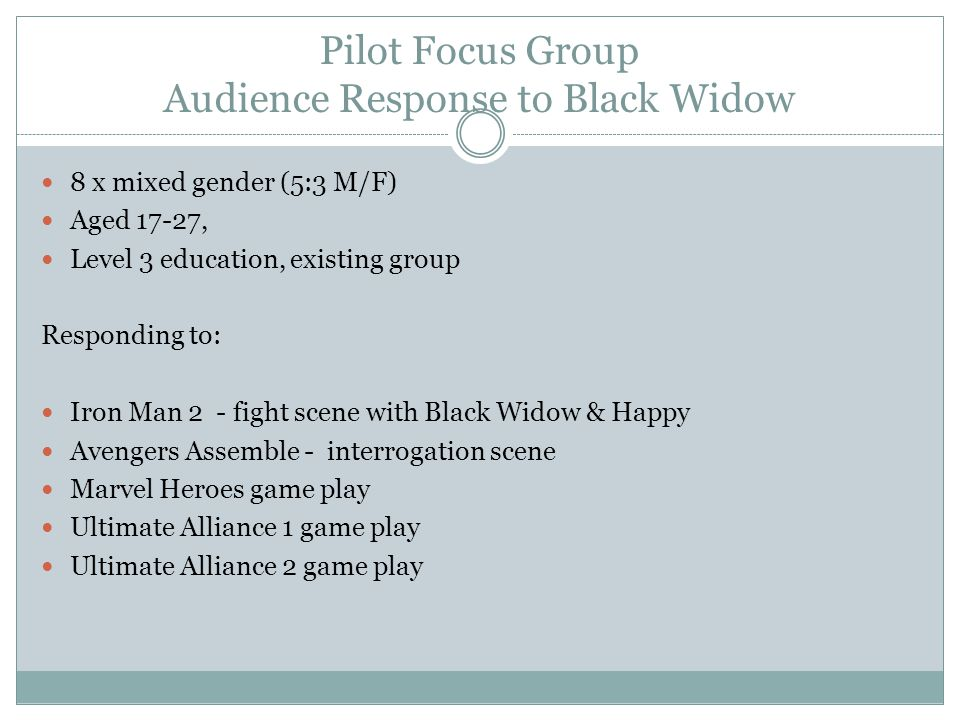 Pilot Focus Group Audience Response to Black Widow 8 x mixed gender (5:3 M/F) Aged 17-27, Level 3 education, existing group Responding to: Iron Man 2 - fight scene with Black Widow & Happy Avengers Assemble - interrogation scene Marvel Heroes game play Ultimate Alliance 1 game play Ultimate Alliance 2 game play