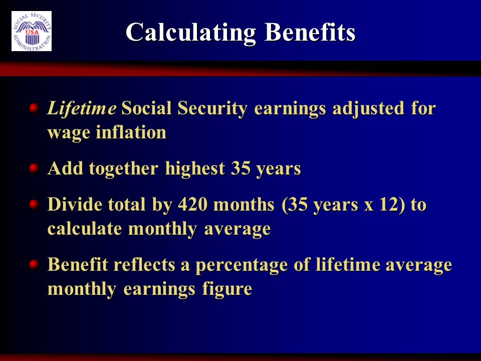 Calculating Benefits Lifetime Social Security earnings adjusted for wage inflation Add together highest 35 years Divide total by 420 months (35 years