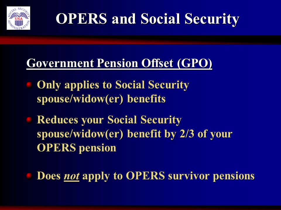 OPERS and Social Security Government Pension Offset (GPO) Only applies to Social Security spouse/widow(er) benefits Reduces your Social Security spous
