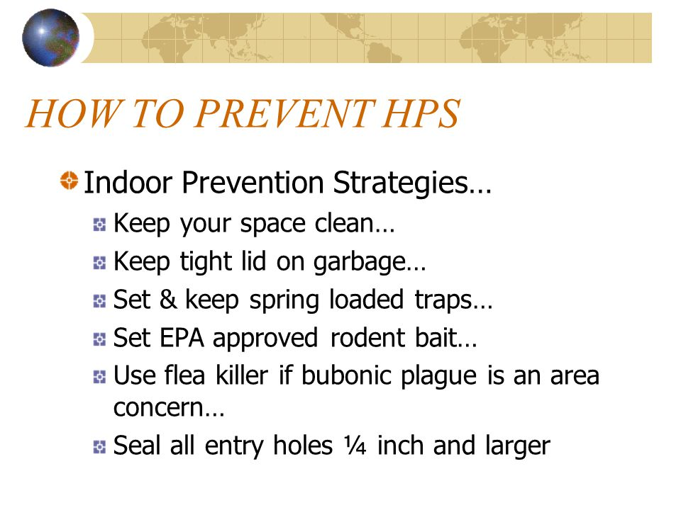 HOW TO PREVENT HPS Indoor Prevention Strategies… Keep your space clean… Keep tight lid on garbage… Set & keep spring loaded traps… Set EPA approved rodent bait… Use flea killer if bubonic plague is an area concern… Seal all entry holes ¼ inch and larger