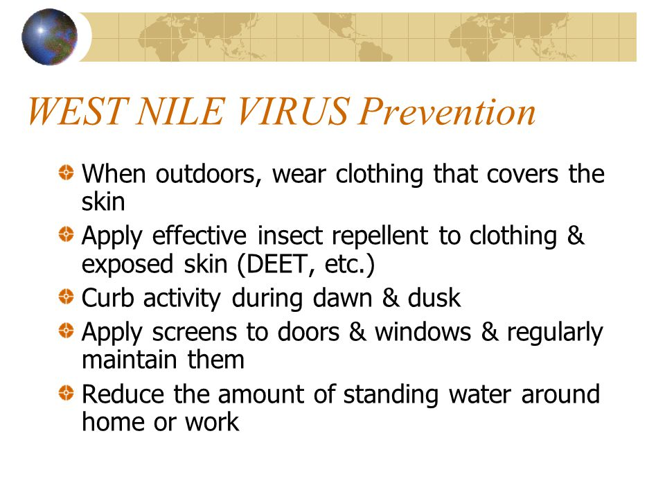 WEST NILE VIRUS Prevention When outdoors, wear clothing that covers the skin Apply effective insect repellent to clothing & exposed skin (DEET, etc.) Curb activity during dawn & dusk Apply screens to doors & windows & regularly maintain them Reduce the amount of standing water around home or work