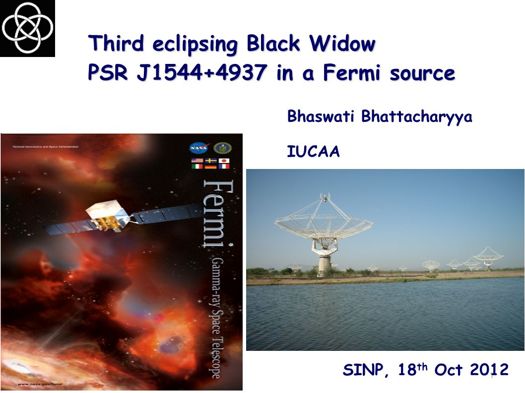 Third eclipsing Black Widow PSR J1544+4937 in a Fermi source Bhaswati Bhattacharyya IUCAA 1 SINP, 18 th Oct 2012