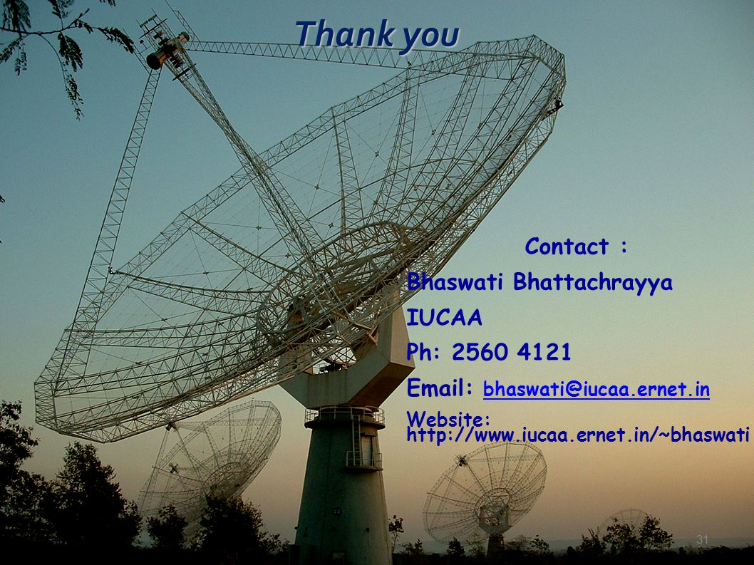 Thank you Contact : Bhaswati Bhattachrayya IUCAA Ph: 2560 4121 Email: bhaswati@iucaa.ernet.in bhaswati@iucaa.ernet.in Website: http://www.iucaa.ernet.in/~bhaswati 31