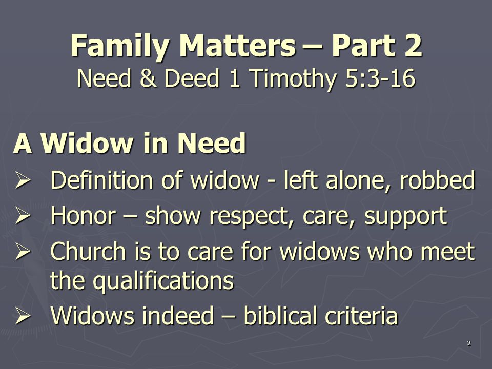 3 Family Matters – Part 2 Need & Deed 1 Timothy 5:3-16 A Widow in Need  Biblical criteria 1.Family responsibilities – children and grandchildren in obedience and honor to God 2.A believer – fixed her hope on God; 1 Kings 17:8-16 3