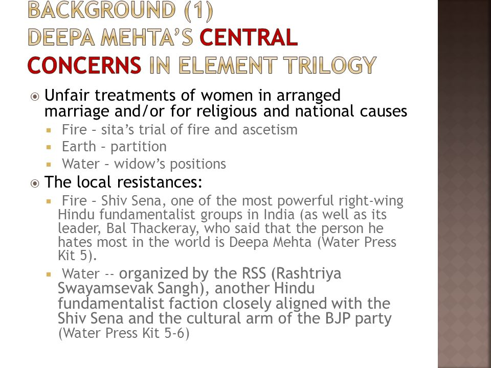  Unfair treatments of women in arranged marriage and/or for religious and national causes  Fire – sita's trial of fire and ascetism  Earth – partition  Water – widow's positions  The local resistances:  Fire – Shiv Sena, one of the most powerful right-wing Hindu fundamentalist groups in India (as well as its leader, Bal Thackeray, who said that the person he hates most in the world is Deepa Mehta (Water Press Kit 5).