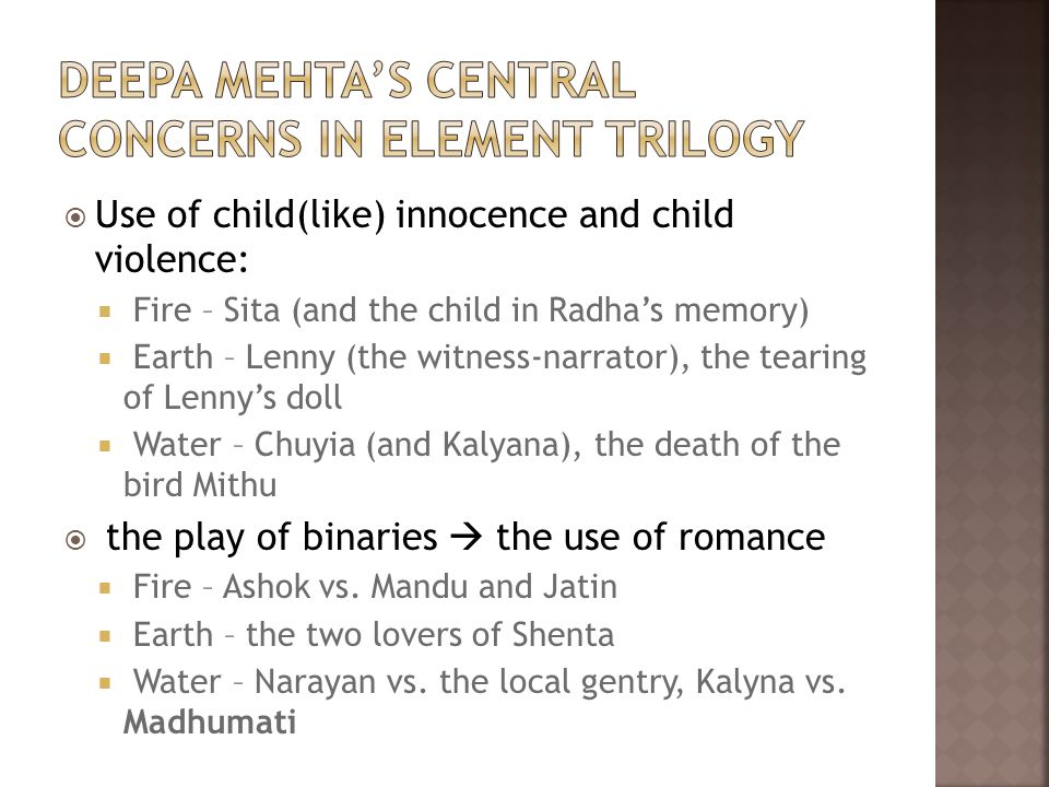  Use of child(like) innocence and child violence:  Fire – Sita (and the child in Radha's memory)  Earth – Lenny (the witness-narrator), the tearing of Lenny's doll  Water – Chuyia (and Kalyana), the death of the bird Mithu  the play of binaries  the use of romance  Fire – Ashok vs.