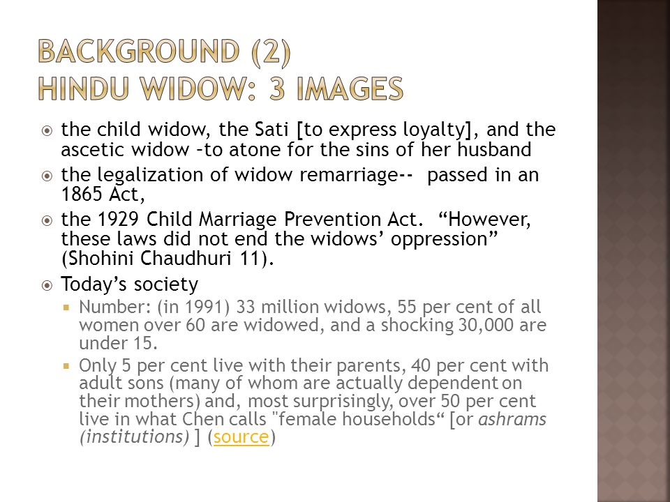  the child widow, the Sati [to express loyalty], and the ascetic widow –to atone for the sins of her husband  the legalization of widow remarriage-- passed in an 1865 Act,  the 1929 Child Marriage Prevention Act.