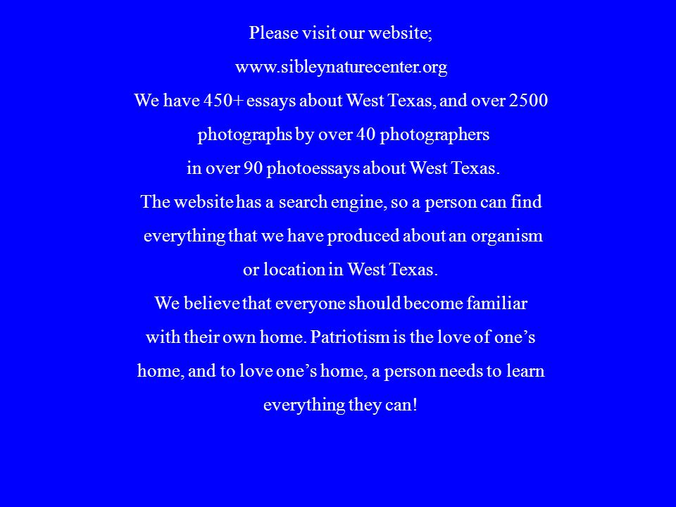 Please visit our website; www.sibleynaturecenter.org We have 450+ essays about West Texas, and over 2500 photographs by over 40 photographers in over 90 photoessays about West Texas.