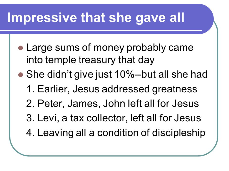 Impressive that she gave all Large sums of money probably came into temple treasury that day She didn't give just 10%--but all she had 1.