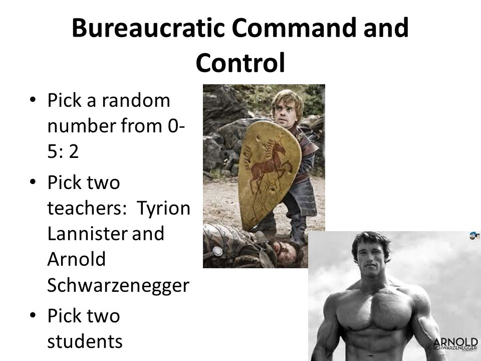 Bureaucratic Command and Control Pick a random number from 0- 5: 2 Pick two teachers: Tyrion Lannister and Arnold Schwarzenegger Pick two students