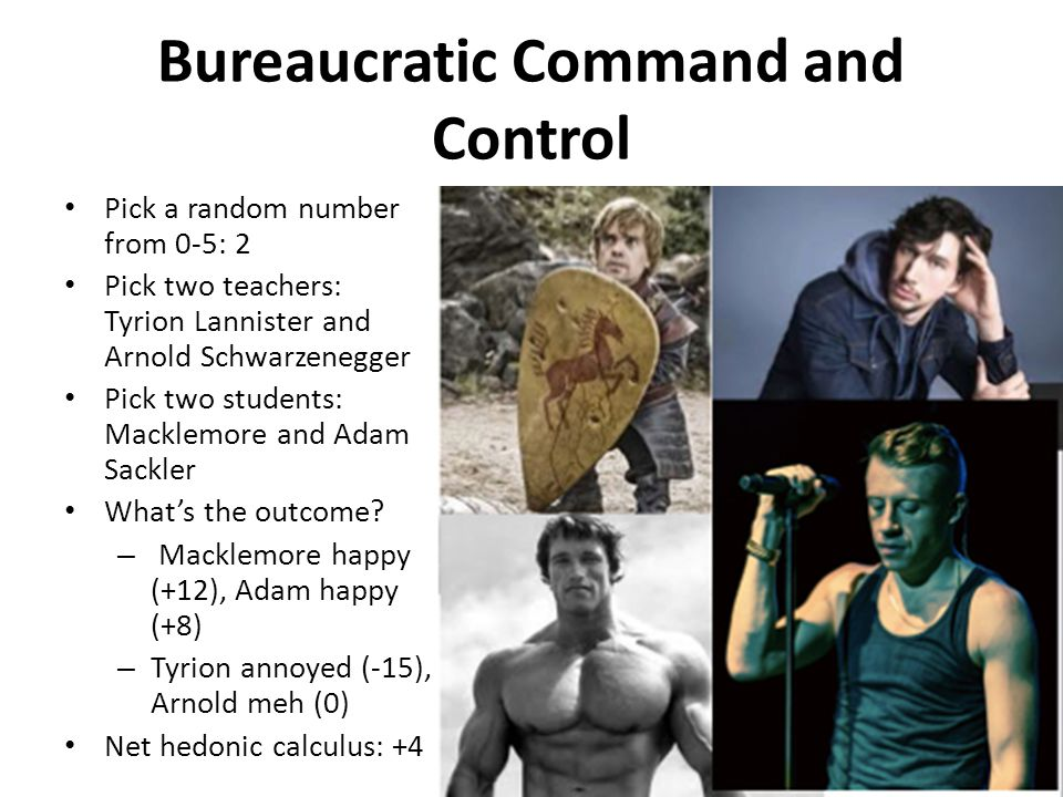 Bureaucratic Command and Control Pick a random number from 0-5: 2 Pick two teachers: Tyrion Lannister and Arnold Schwarzenegger Pick two students: Macklemore and Adam Sackler What's the outcome.