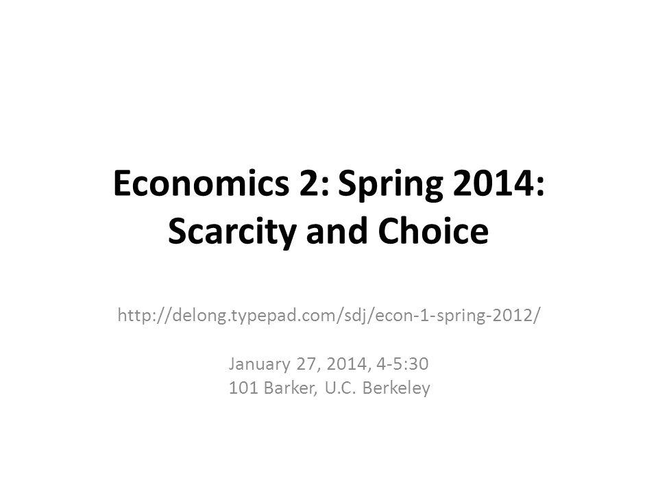 Economics 2: Spring 2014: Scarcity and Choice http://delong.typepad.com/sdj/econ-1-spring-2012/ January 27, 2014, 4-5:30 101 Barker, U.C.