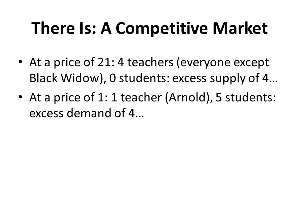 There Is: A Competitive Market At a price of 21: 4 teachers (everyone except Black Widow), 0 students: excess supply of 4… At a price of 1: 1 teacher (Arnold), 5 students: excess demand of 4…