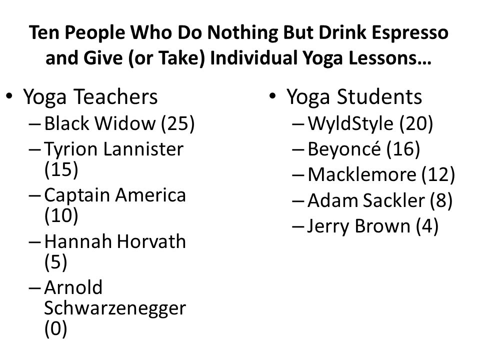 Ten People Who Do Nothing But Drink Espresso and Give (or Take) Individual Yoga Lessons… Yoga Teachers – Black Widow (25) – Tyrion Lannister (15) – Captain America (10) – Hannah Horvath (5) – Arnold Schwarzenegger (0) Yoga Students – WyldStyle (20) – Beyoncé (16) – Macklemore (12) – Adam Sackler (8) – Jerry Brown (4)