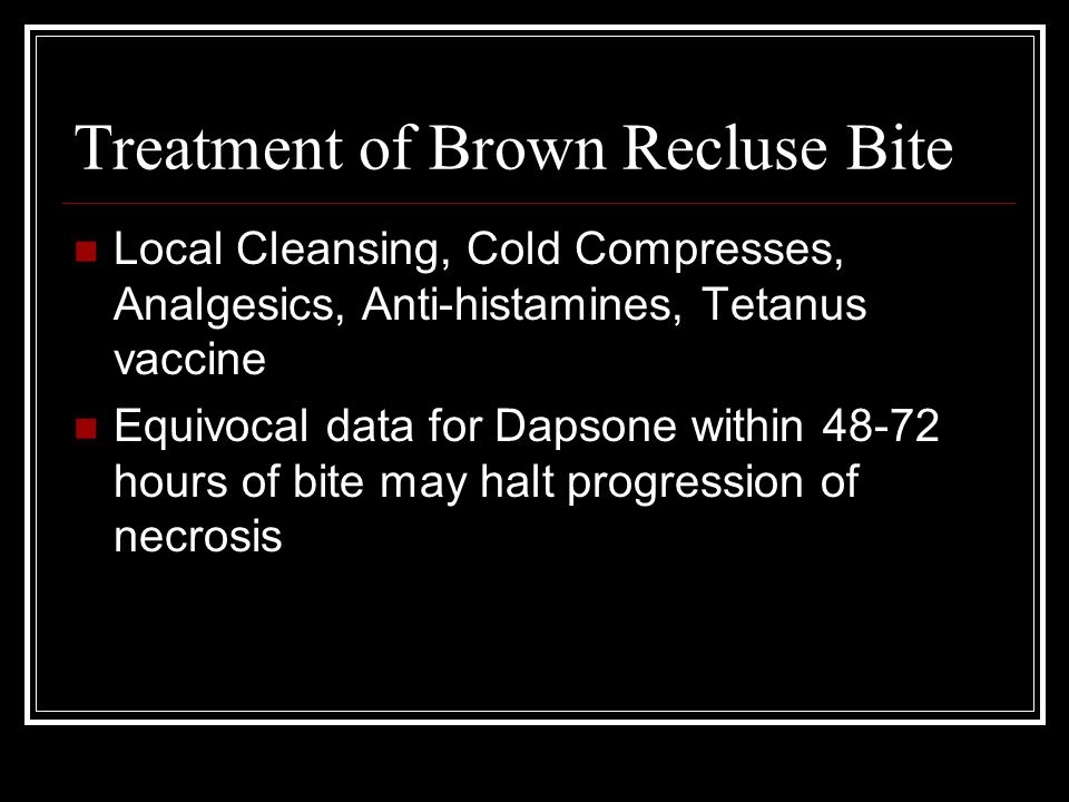 Treatment of Brown Recluse Bite Local Cleansing, Cold Compresses, Analgesics, Anti-histamines, Tetanus vaccine Equivocal data for Dapsone within 48-72 hours of bite may halt progression of necrosis