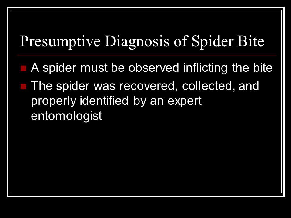 Presumptive Diagnosis of Spider Bite A spider must be observed inflicting the bite The spider was recovered, collected, and properly identified by an expert entomologist