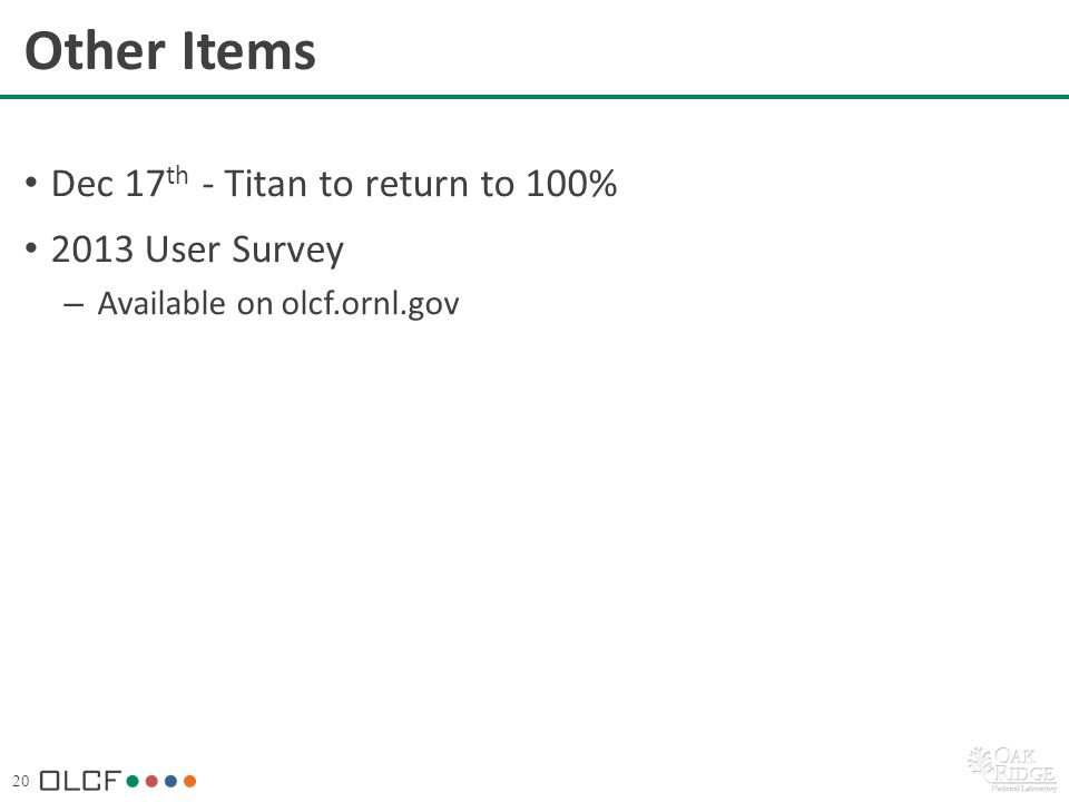20 Other Items Dec 17 th - Titan to return to 100% 2013 User Survey – Available on olcf.ornl.gov