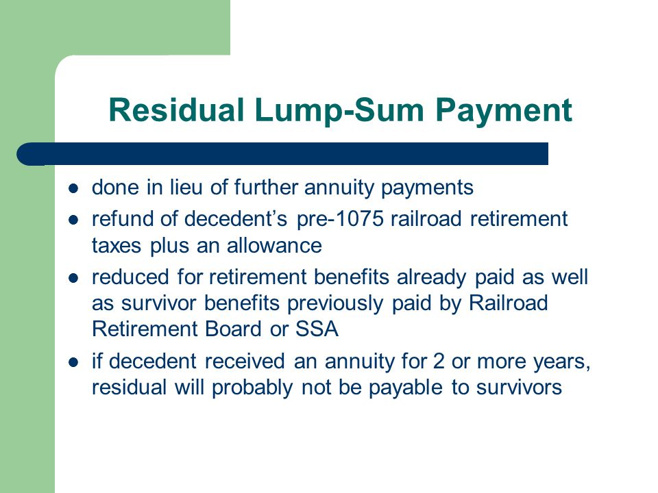 Residual Lump-Sum Payment done in lieu of further annuity payments refund of decedent's pre-1075 railroad retirement taxes plus an allowance reduced f