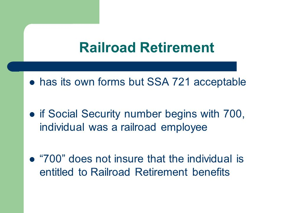 """Railroad Retirement has its own forms but SSA 721 acceptable if Social Security number begins with 700, individual was a railroad employee """"700"""" does"""